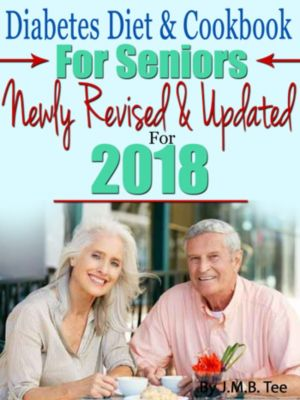 Diabetes Diet and Cookbook For Seniors Newly Revised and Updated For 2018, J.M.B. TEE, J. M. B. TEE