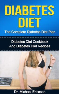 Diabetes Diet: The Complete Diabetes Diet Plan: Diabetes Diet Cookbook And Diabetes Diet Recipes, Dr. Michael Ericsson