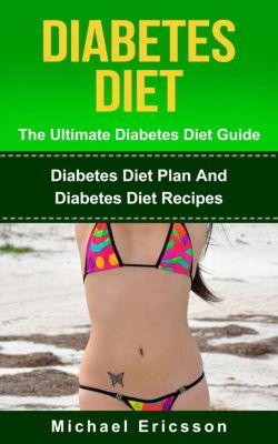 Diabetes Diet - The Ultimate Diabetes Diet Guide: Diabetes Diet Plan And Diabetes Diet Recipes, Dr. Michael Ericsson
