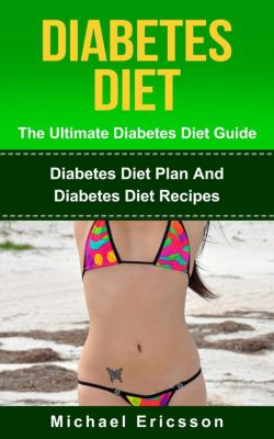 Diabetes Diet - The Ultimate Diabetes Diet Guide: Diabetes Diet Plan And Diabetes Diet Recipes, Dr. Michael Ericsson