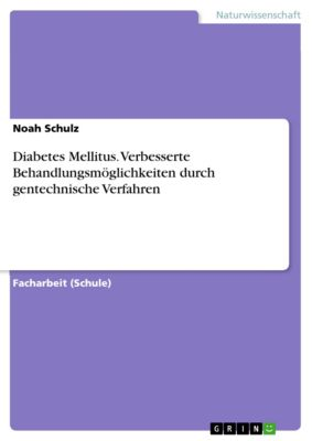 Diabetes Mellitus. Verbesserte Behandlungsmöglichkeiten durch gentechnische Verfahren, Noah Schulz