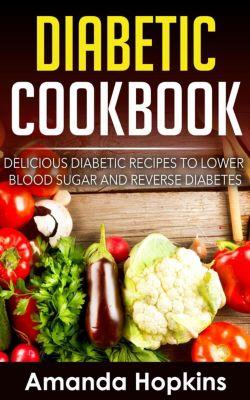 Diabetic Cookbook: Delicious Diabetic Recipes to Lower Blood Sugar and Reverse Diabetes, Amanda Hopkins