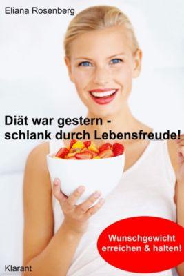 Diät war gestern - schlank durch Lebensfreude! Abnehmen: Vom Übergewicht zum Wunschgewicht., Eliana Rosenberg