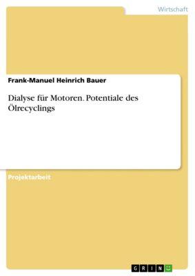 Dialyse für Motoren. Potentiale des Ölrecyclings, Frank-Manuel Heinrich Bauer