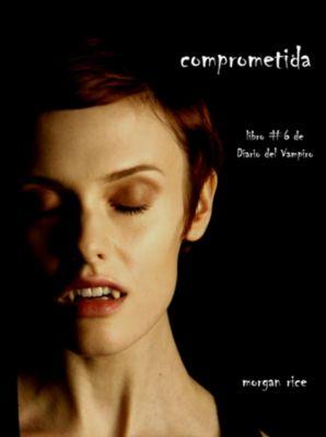 Diario de un Vampiro: Comprometida (Libro # 6 de Diario del Vampiro), Morgan Rice