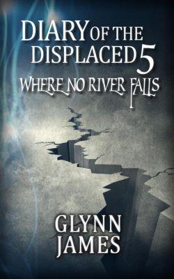 Diary of the Displaced: Diary of the Displaced - Book 5 - Where no River Falls, Glynn James