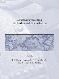 Dibner Institute Studies in the History of Science and Technology: Reconceptualizing the Industrial Revolution, Merritt Roe Smith, Jeff Horn, Leonard N Rosenband