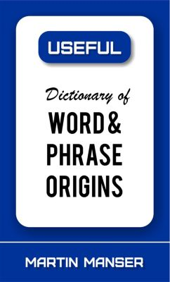 Dictionary of Word and Phrase Origins, Martin Manser