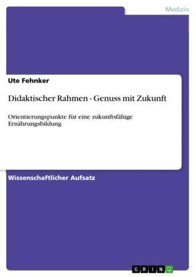 Didaktischer Rahmen - Genuss mit Zukunft, Ute Fehnker