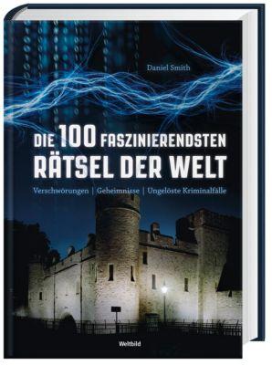 Die 100 faszinierendsten Rätsel der Welt  - Verschwörungen, Mysterien, Kriminal, Daniel Smith