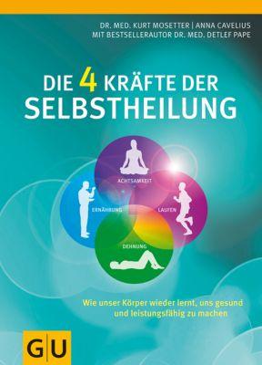 Die 4 Kräfte der Selbstheilung, Kurt Mosetter, Anna Cavelius, Dr. med. Detlef Pape