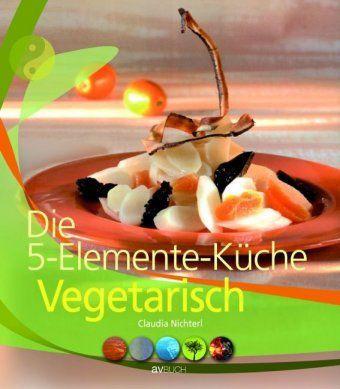 Die 5-Elemente-Küche Vegetarisch, Claudia Nichterl