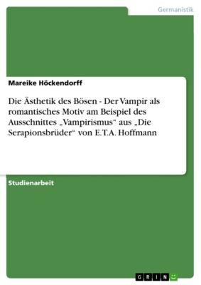 """Die Ästhetik des Bösen - Der Vampir als romantisches Motiv am Beispiel des Ausschnittes """"Vampirismus"""" aus """"Die Serapionsbrüder"""" von E.T.A. Hoffmann, Mareike Höckendorff"""