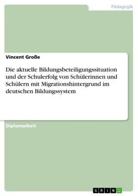 Die aktuelle Bildungsbeteiligungssituation und der Schulerfolg von Schülerinnen und Schülern mit Migrationshintergrund im deutschen Bildungssystem, Vincent Große