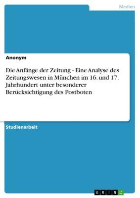 Die Anfänge der Zeitung - Eine Analyse des Zeitungswesen in München im 16. und 17. Jahrhundert unter besonderer Berücksichtigung des  Postboten