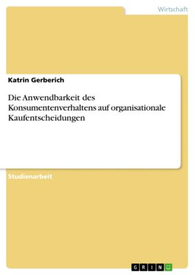 Die Anwendbarkeit des Konsumentenverhaltens auf organisationale Kaufentscheidungen, Katrin Gerberich