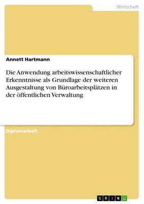 Die Anwendung arbeitswissenschaftlicher Erkenntnisse als Grundlage der weiteren Ausgestaltung von Büroarbeitsplätzen in der öffentlichen Verwaltung, Annett Hartmann
