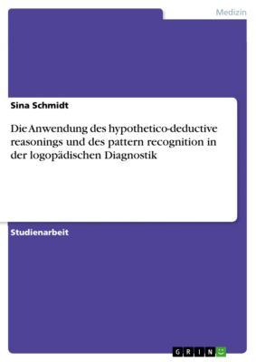 Die Anwendung des hypothetico-deductive reasonings und des pattern recognition in der logopädischen Diagnostik, Sina Schmidt