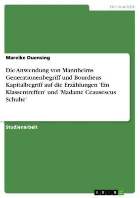 Die Anwendung von Mannheims Generationenbegriff und Bourdieus Kapitalbegriff auf die Erzählungen 'Ein Klassentreffen' und 'Madame Ceausescus Schuhe', Mareike Duensing