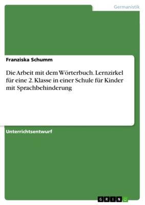 Die Arbeit mit dem Wörterbuch. Lernzirkel für eine 2. Klasse in einer Schule für Kinder mit Sprachbehinderung, Franziska Schumm