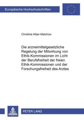 Die arzneimittelgesetzliche Regelung der Mitwirkung von Ethik-Kommissionen im Licht der Berufsfreiheit der freien Ethik-Kommissionen und der Forschungsfreiheit des Arztes, Christine Alber-Malchow