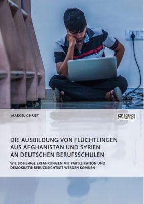 Die Ausbildung von Flüchtlingen aus Afghanistan und Syrien an deutschen Berufsschulen. Wie bisherige Erfahrungen mit Partizipation und Demokratie berücksichtigt werden können, Marcel Christ
