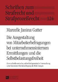 Die Ausgestaltung von Mitarbeiterbefragungen bei unternehmensinternen Ermittlungen und die Selbstbelastungsfreiheit, Marcelle Janina Gatter
