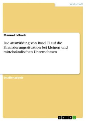 Die Auswirkung von Basel II auf die Finanzierungssituation bei kleinen und mittelständischen Unternehmen, Manuel Löbach