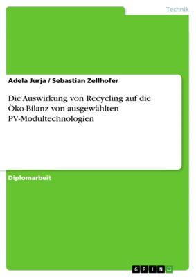 Die Auswirkung von Recycling auf die  Öko-Bilanz von ausgewählten  PV-Modultechnologien, Adela Jurja, Sebastian Zellhofer