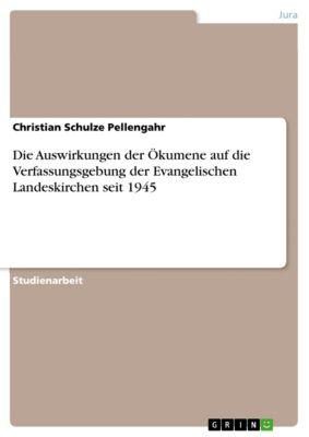 Die Auswirkungen der Ökumene auf die Verfassungsgebung der Evangelischen Landeskirchen seit 1945, Christian Schulze Pellengahr