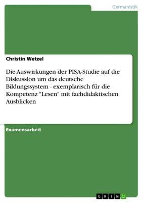 Die Auswirkungen der PISA-Studie auf die Diskussion um das deutsche Bildungssystem - exemplarisch für die Kompetenz Lesen mit fachdidaktischen Ausblicken, Christin Wetzel