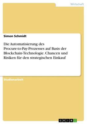 Die Automatisierung des Procure-to-Pay-Prozesses auf Basis der Blockchain-Technologie. Chancen und Risiken für den strategischen Einkauf, Simon Schmidt