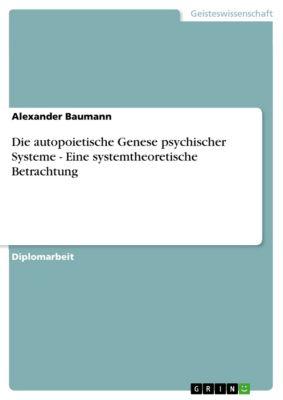 Die autopoietische Genese psychischer Systeme - Eine systemtheoretische Betrachtung, Alexander Baumann