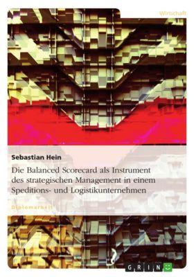 Die Balanced Scorecard als Instrument des strategischen Management in einem Speditions- und Logistikunternehmen, Sebastian Hein