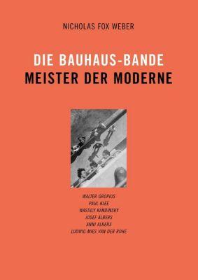 Die Bauhaus-Bande. Meister der Moderne, Nicholas Fox Weber