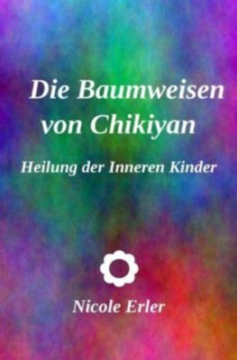 Die Baumweisen von Chikiyan - Heilung der Inneren Kinder - Nicole Erler |