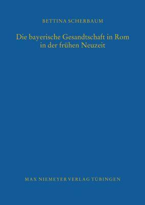 Die bayerische Gesandtschaft in Rom in der frühen Neuzeit, Bettina Scherbaum
