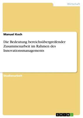 Die Bedeutung bereichsübergreifender Zusammenarbeit im Rahmen des Innovationsmanagements, Manuel Koch