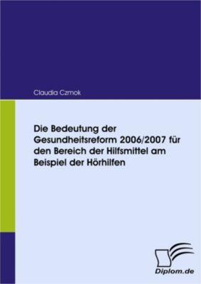 Die Bedeutung der Gesundheitsreform 2006/2007 für den Bereich der Hilfsmittel am Beispiel der Hörhilfen, Claudia Czmok
