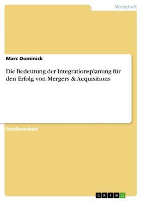 Die Bedeutung der Integrationsplanung für den Erfolg von Mergers & Acquisitions, Marc Dominick