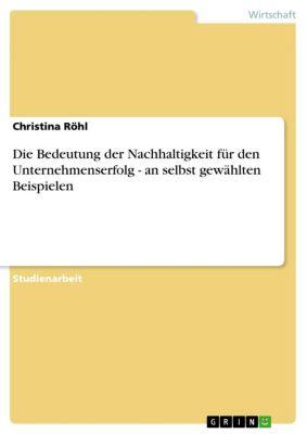 Die Bedeutung der Nachhaltigkeit für den Unternehmenserfolg - an selbst gewählten Beispielen, Christina Röhl