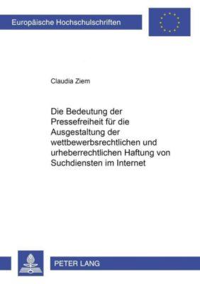 Die Bedeutung der Pressefreiheit für die Ausgestaltung der wettbewerbsrechtlichen und urheberrechtlichen Haftung von Suchdiensten im Internet, Claudia Ziem