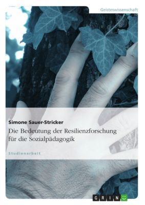 Die Bedeutung der Resilienzforschung für die Sozialpädagogik, Simone Sauer-Stricker