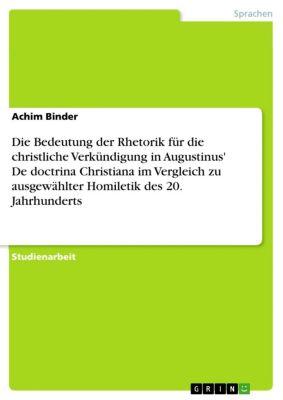 Die Bedeutung der Rhetorik für die christliche Verkündigung in Augustinus' De doctrina Christiana im Vergleich zu ausgewählter Homiletik des 20. Jahrhunderts, Achim Binder