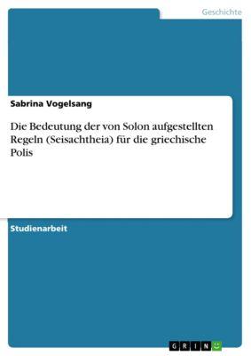 Die Bedeutung der von Solon aufgestellten Regeln (Seisachtheia) für die griechische Polis, Sabrina Vogelsang