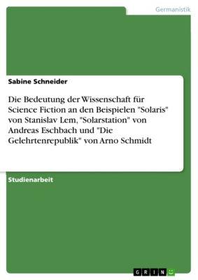 Die Bedeutung der Wissenschaft für Science Fiction an den Beispielen Solaris  von Stanislav Lem, Solarstation von Andreas Eschbach und Die Gelehrtenrepublik von Arno Schmidt, Sabine Schneider