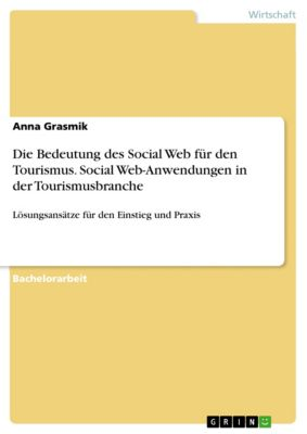 Die Bedeutung des Social Web für den Tourismus. Social Web-Anwendungen in der Tourismusbranche, Anna Grasmik