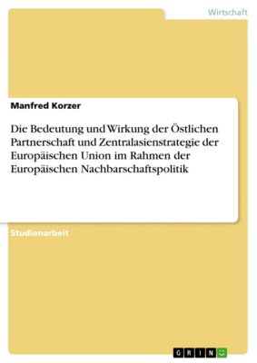 Die Bedeutung und Wirkung der Östlichen Partnerschaft und Zentralasienstrategie der Europäischen Union im Rahmen der Europäischen Nachbarschaftspolitik, Manfred Korzer
