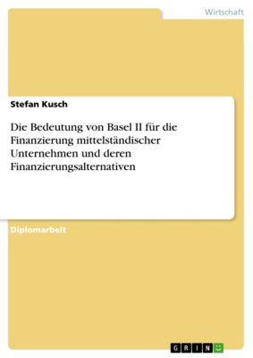 Die Bedeutung von Basel II für die Finanzierung mittelständischer Unternehmen und deren Finanzierungsalternativen, Stefan Kusch