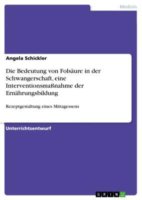 Die Bedeutung von Folsäure in der Schwangerschaft, eine Interventionsmaßnahme der Ernährungsbildung, Angela Schickler